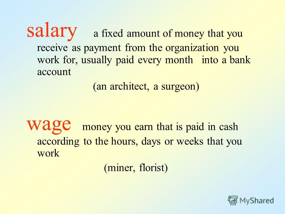 salary a fixed amount of money that you receive as payment from the organization you work for, usually paid every month into a bank account (an architect, a surgeon) wage money you earn that is paid in cash according to the hours, days or weeks that
