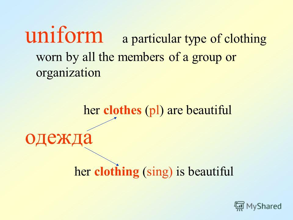 uniform a particular type of clothing worn by all the members of a group or organization her clothes (pl) are beautiful одежда her clothing (sing) is beautiful
