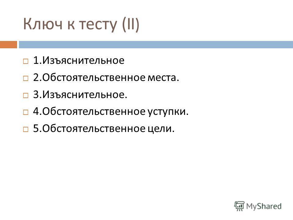Ключ к тесту (II) 1. Изъяснительное 2. Обстоятельственное места. 3. Изъяснительное. 4. Обстоятельственное уступки. 5. Обстоятельственное цели.