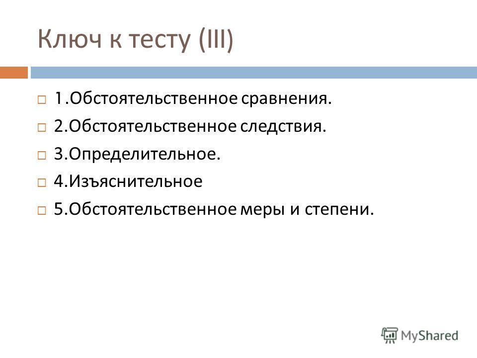 Ключ к тесту (III) 1. Обстоятельственное сравнения. 2. Обстоятельственное следствия. 3. Определительное. 4. Изъяснительное 5. Обстоятельственное меры и степени.
