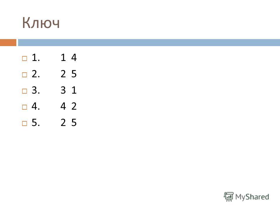 Ключ 1. 1 4 2. 2 5 3. 3 1 4. 4 2 5. 2 5
