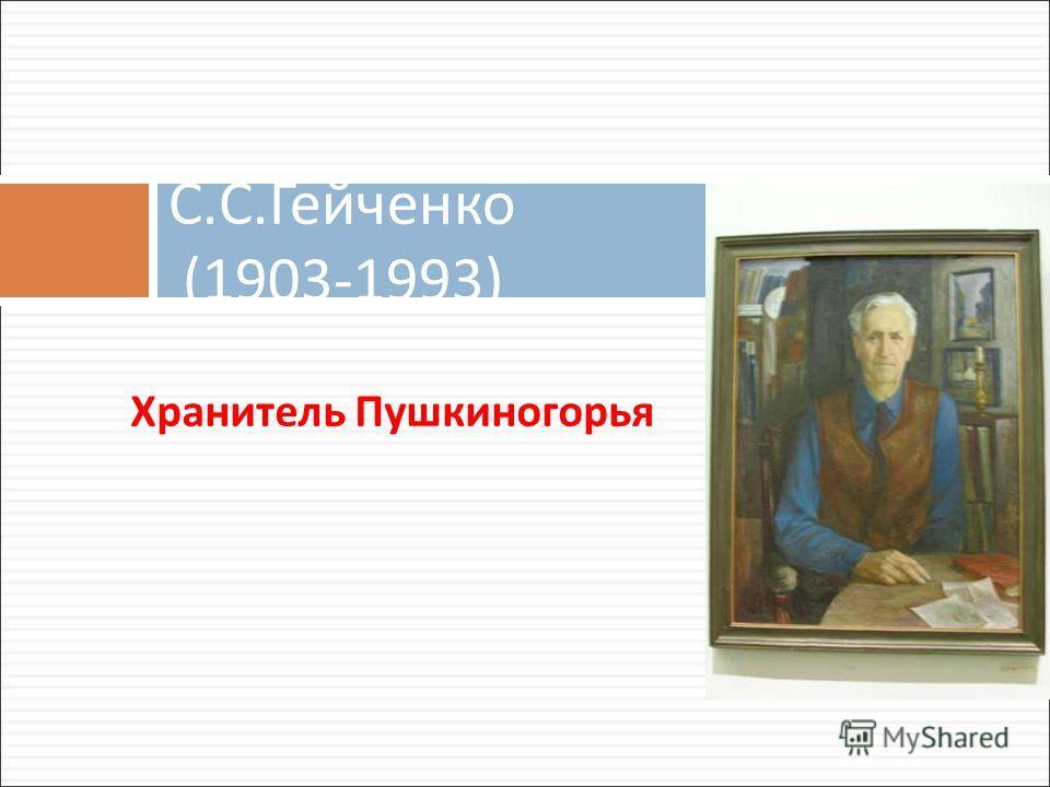 Хранитель Пушкиногорья С. С. Гейченко (1903-1993)