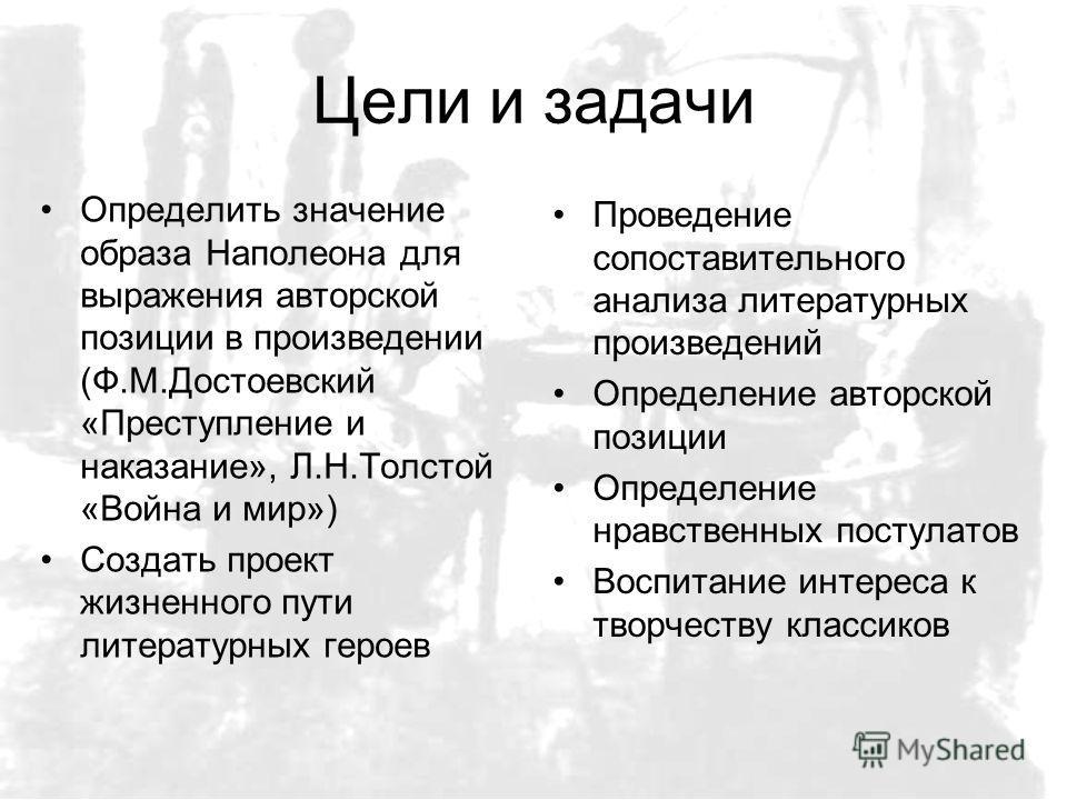 Цели и задачи Определить значение образа Наполеона для выражения авторской позиции в произведении (Ф.М.Достоевский «Преступление и наказание», Л.Н.Толстой «Война и мир») Создать проект жизненного пути литературных героев Проведение сопоставительного