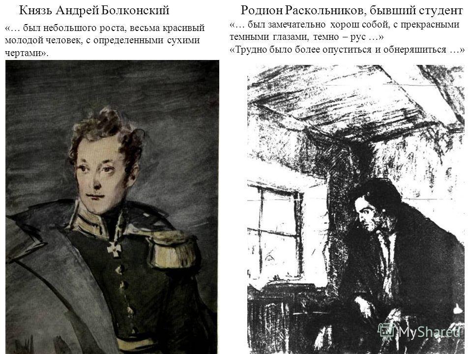 Князь Андрей БолконскийРодион Раскольников, бывший студент «… был небольшого роста, весьма красивый молодой человек, с определенными сухими чертами». «… был замечательно хорош собой, с прекрасными темными глазами, темно – рус …» «Трудно было более оп
