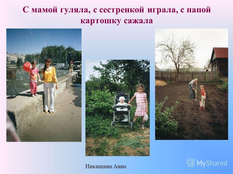 С мамой гуляла, с сестренкой играла, с папой картошку сажала Никишина Анна
