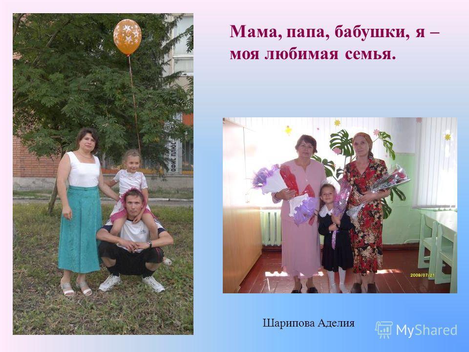 Мама, папа, бабушки, я – моя любимая семья. Шарипова Аделия