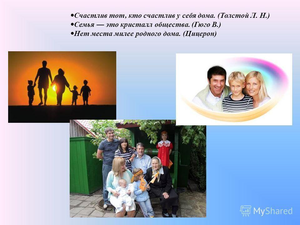 Счастлив тот, кто счастлив у себя дома. (Толстой Л. Н.) Семья это кристалл общества. (Гюго В.) Нет места милее родного дома. (Цицерон)