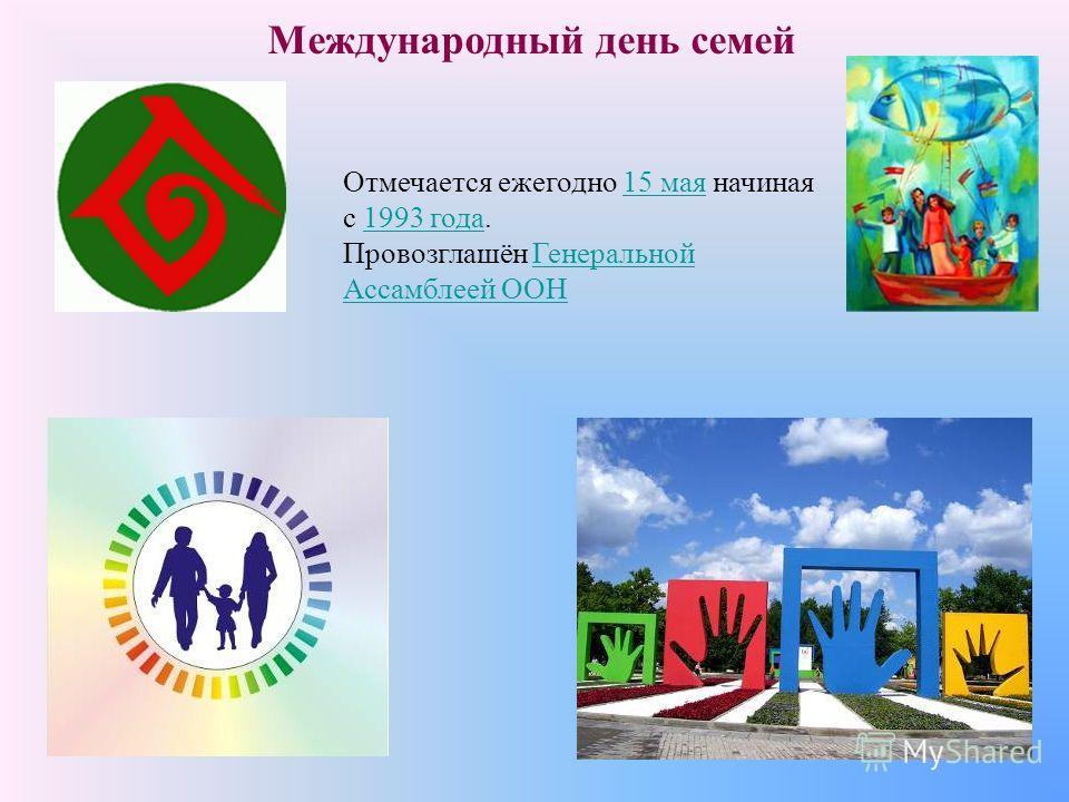 Международный день семей Отмечается ежегодно 15 мая начиная с 1993 года.15 мая1993 года Провозглашён Генеральной Ассамблеей ООНГенеральной Ассамблеей ООН