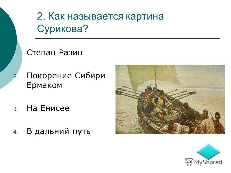 22. Как называется картина Сурикова? 1. Степан Разин 2. Покорение Сибири Ермаком 3. На Енисее 4. В дальний путь