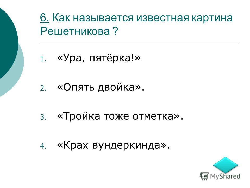 6.6. Как называется известная картина Решетникова ? 1. «Ура, пятёрка!» 2. «Опять двойка». 3. «Тройка тоже отметка». 4. «Крах вундеркинда».