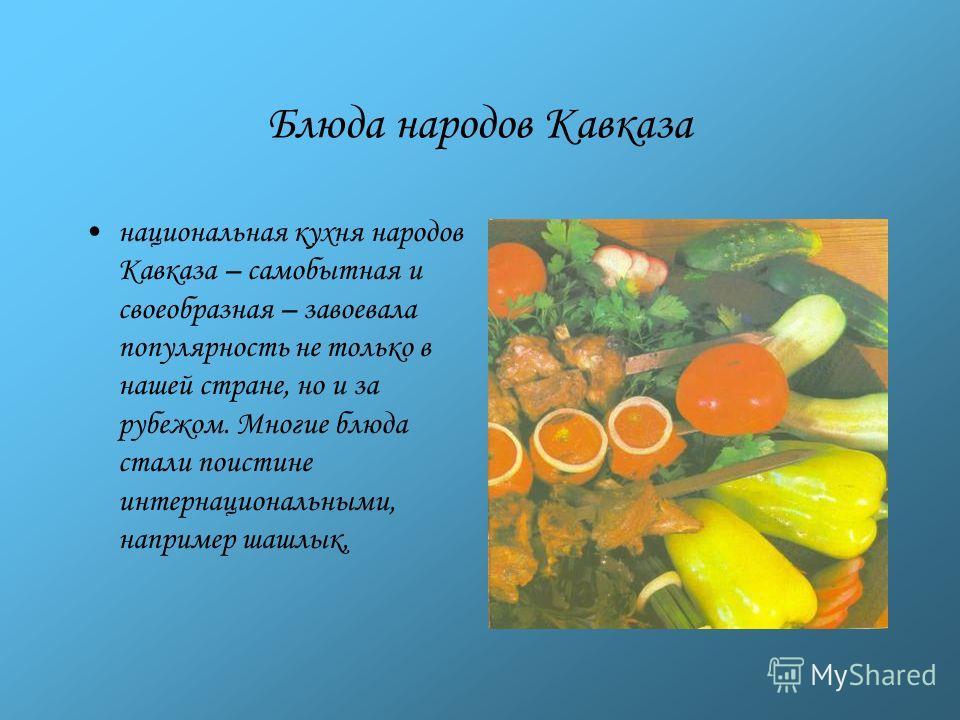 Кухня народов Кавказа Кухня народов Кавказа отличается необыкновенным пикантным вкусом и остротой. В основном все первые и вторые блюда у грузин, армян, азербайджанцев, осетин, карачаевцев, черкесов, адыгейцев готовятся из баранины и птицы, а у ногай