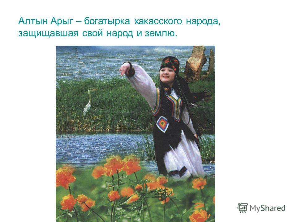 Алтын Арыг – богатырка хакасского народа, защищавшая свой народ и землю.