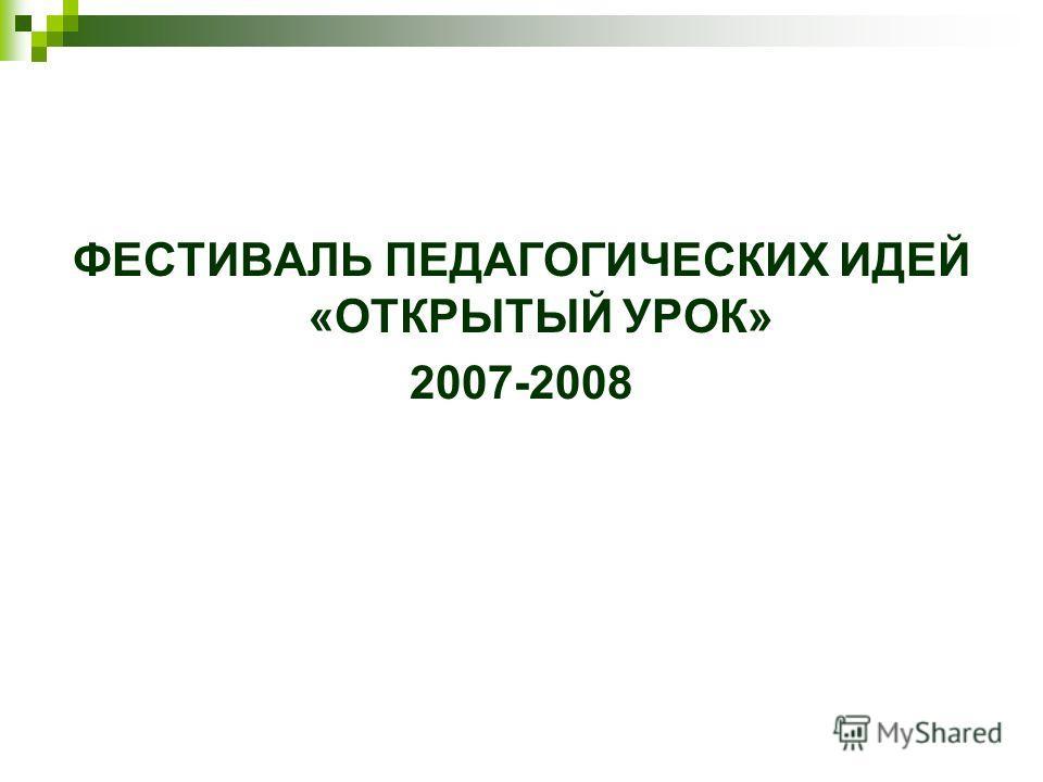 ФЕСТИВАЛЬ ПЕДАГОГИЧЕСКИХ ИДЕЙ «ОТКРЫТЫЙ УРОК» 2007-2008