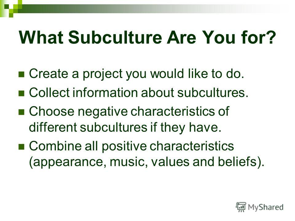 What Subculture Are You for? Create a project you would like to do. Collect information about subcultures. Choose negative characteristics of different subcultures if they have. Combine all positive characteristics (appearance, music, values and beli