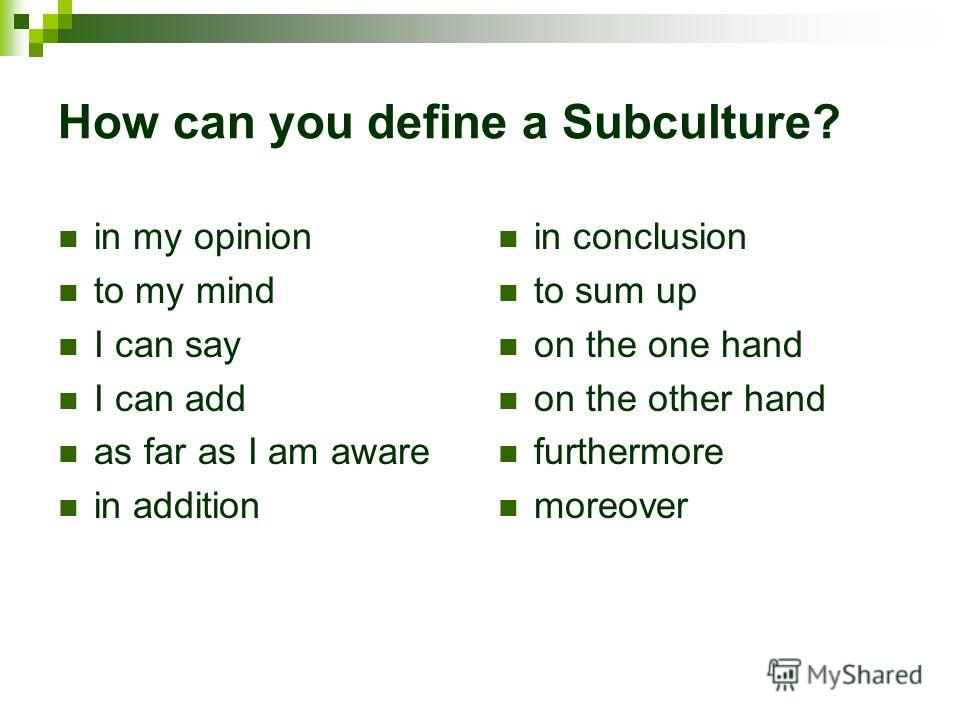 How can you define a Subculture? in my opinion to my mind I can say I can add as far as I am aware in addition in conclusion to sum up on the one hand on the other hand furthermore moreover