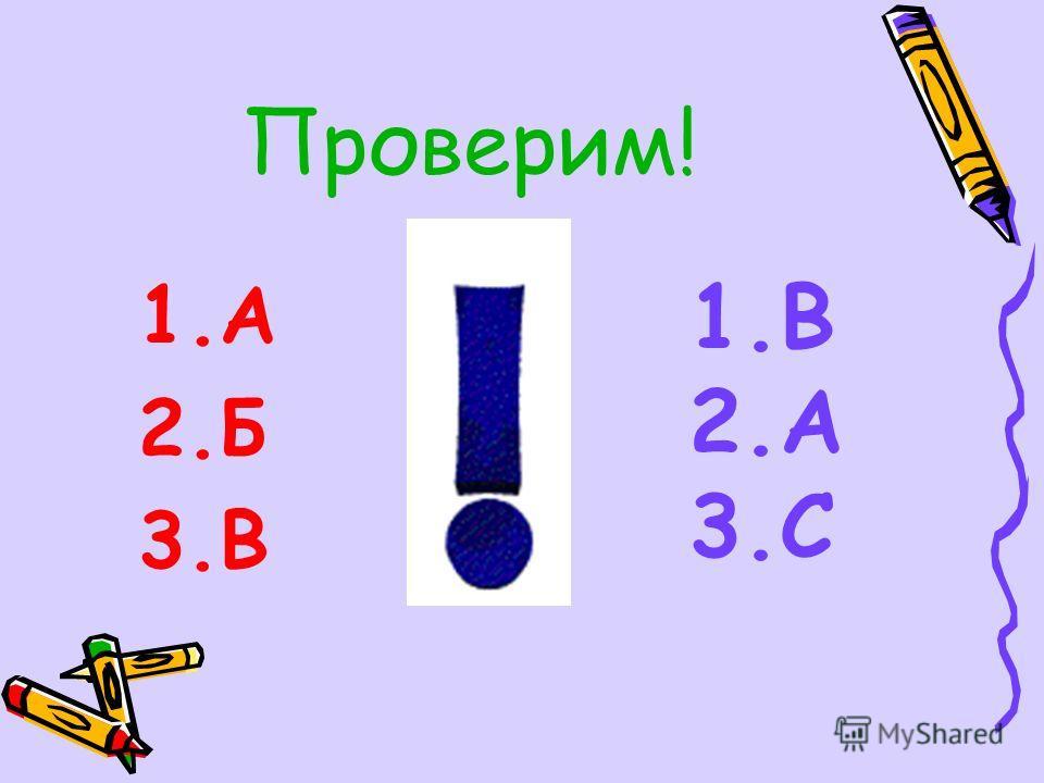 Проверим! 1.А 2.Б 3.В 1.B 2.A 3.C
