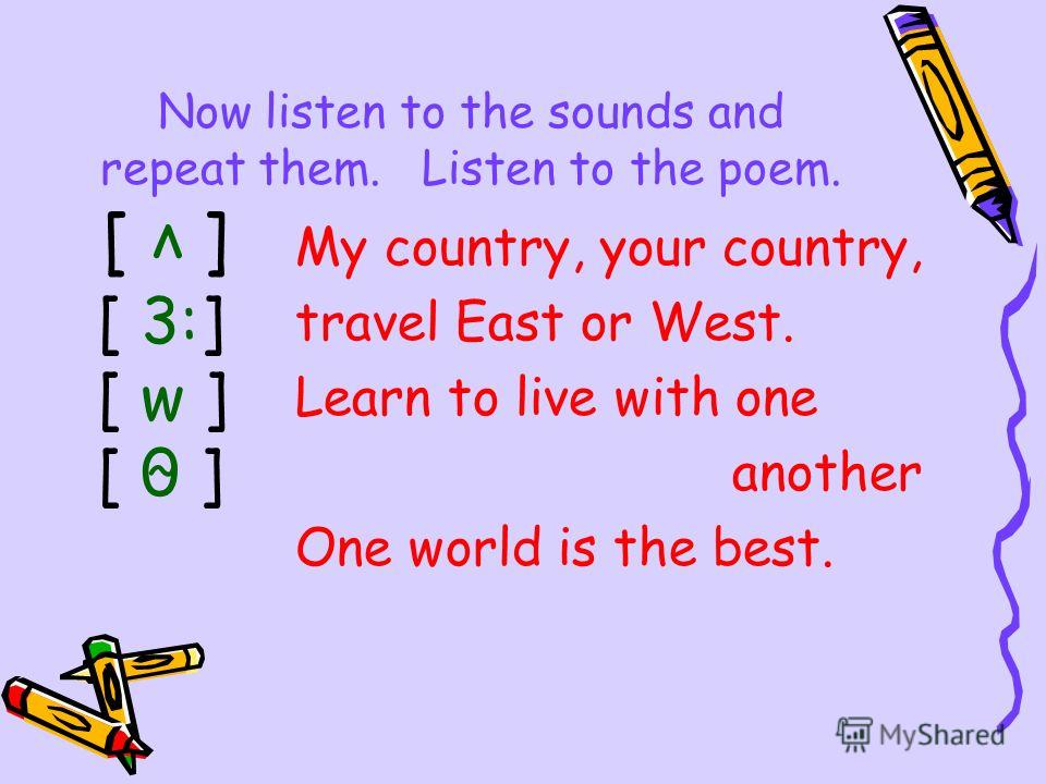 Now listen to the sounds and repeat them. Listen to the poem. My country, your country, travel East or West. Learn to live with one another One world is the best. [ 3:] [ w ] [ 0 ] [ v ] ~