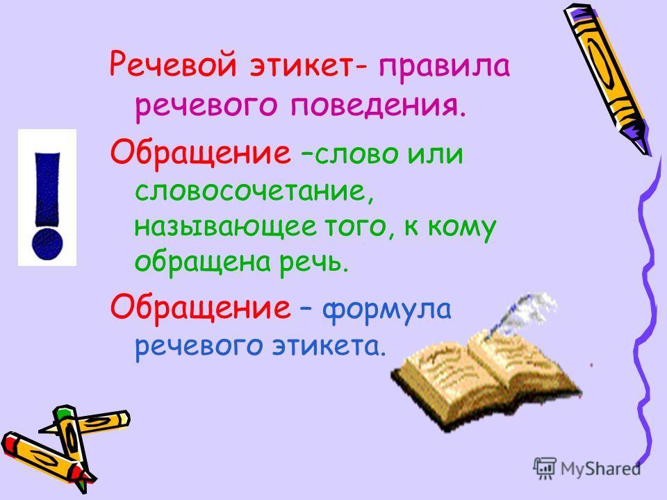 Речевой этикет- правила речевого поведения. Обращение –слово или словосочетание, называющее того, к кому обращена речь. Обращение – формула речевого этикета.