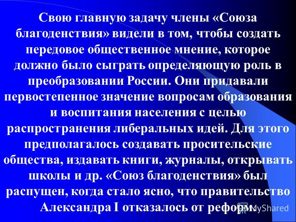 Свою главную задачу члены «Союза благоденствия» видели в том, чтобы создать передовое общественное мнение, которое должно было сыграть определяющую роль в преобразовании России. Они придавали первостепенное значение вопросам образования и воспитания
