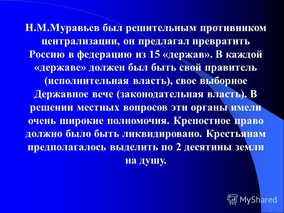 Н.М.Муравьев был решительным противником централизации, он предлагал превратить Россию в федерацию из 15 «держав». В каждой «державе» должен был быть свой правитель (исполнительная власть), свое выборное Державное вече (законодательная власть). В реш