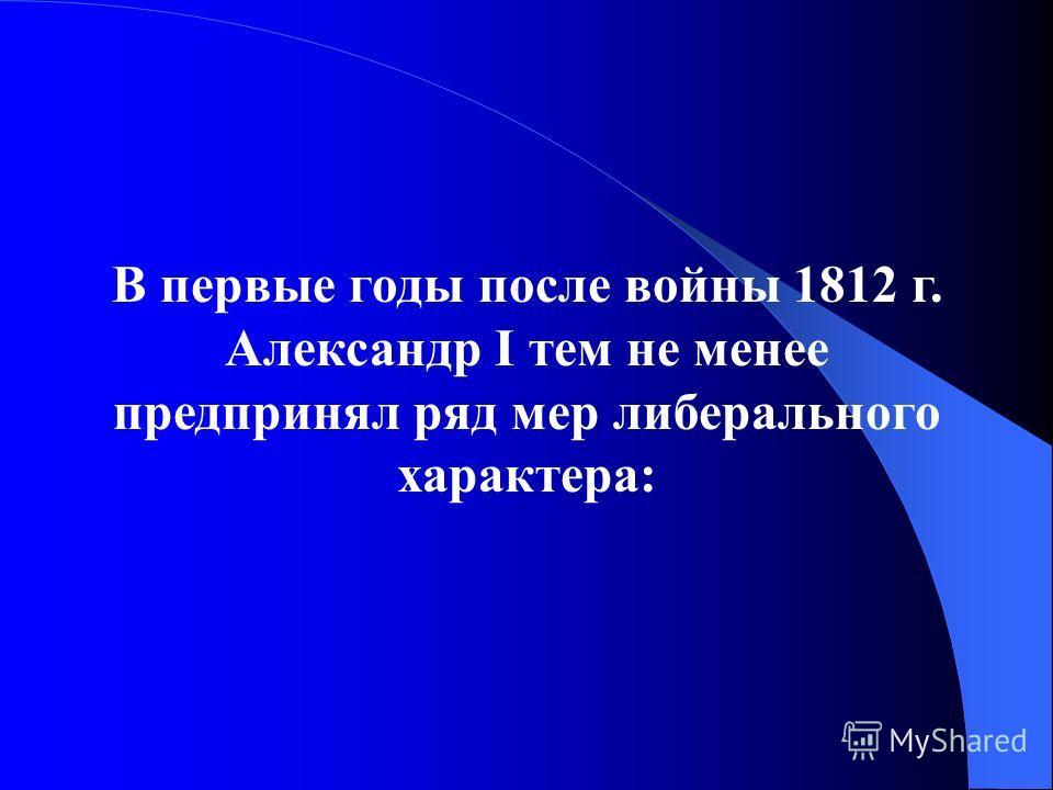 В первые годы после войны 1812 г. Александр I тем не менее предпринял ряд мер либерального характера: