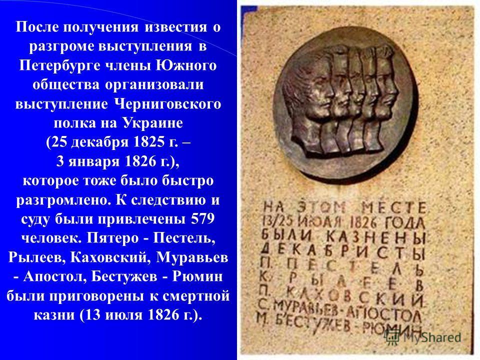 После получения известия о разгроме выступления в Петербурге члены Южного общества организовали выступление Черниговского полка на Украине (25 декабря 1825 г. – 3 января 1826 г.), которое тоже было быстро разгромлено. К следствию и суду были привлече