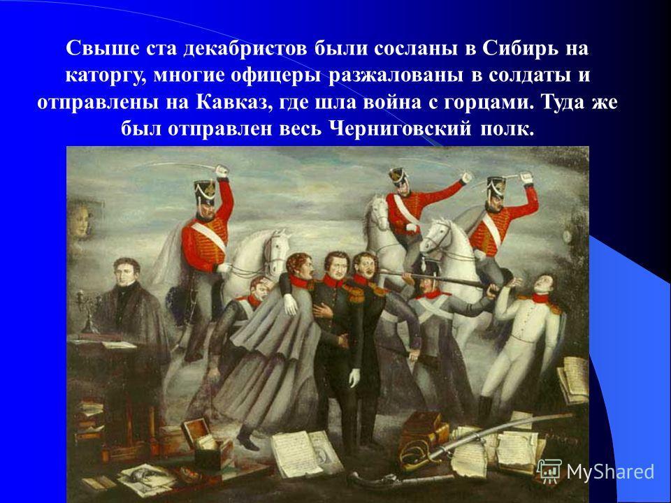 Свыше ста декабристов были сосланы в Сибирь на каторгу, многие офицеры разжалованы в солдаты и отправлены на Кавказ, где шла война с горцами. Туда же был отправлен весь Черниговский полк.