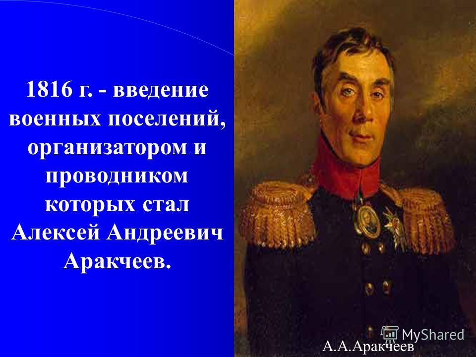 1816 г. - введение военных поселений, организатором и проводником которых стал Алексей Андреевич Аракчеев. А.А.Аракчеев