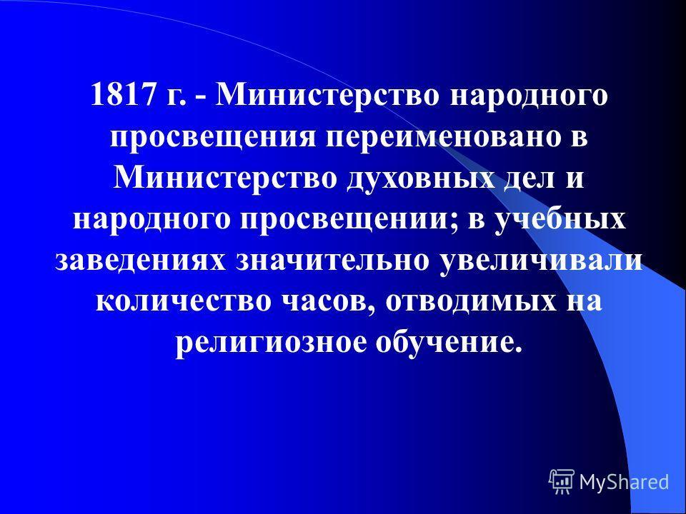 1817 г. - Министерство народного просвещения переименовано в Министерство духовных дел и народного просвещении; в учебных заведениях значительно увеличивали количество часов, отводимых на религиозное обучение.