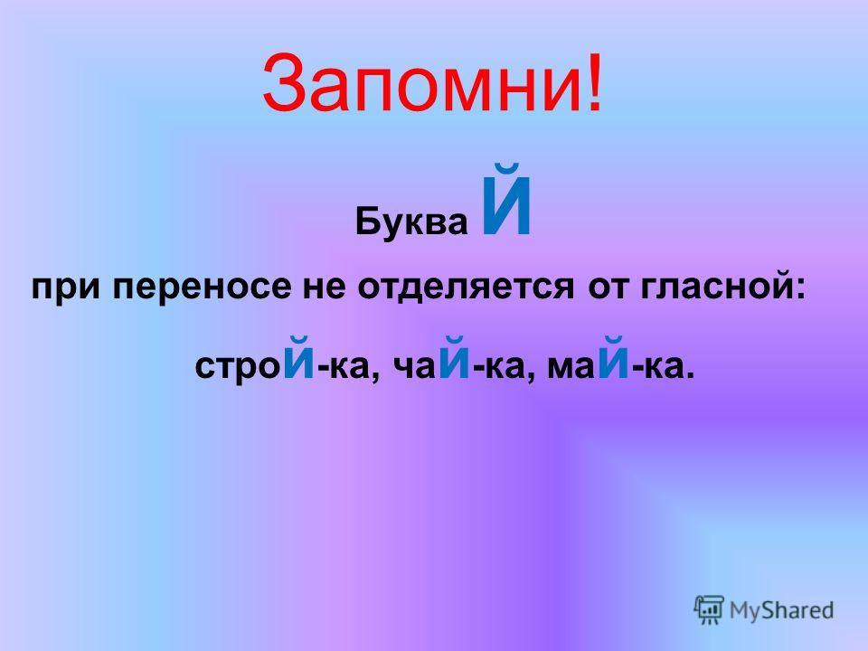 Запомни! Буква Й при переносе не отделяется от гласной: стро й -ка, ча й -ка, ма й -ка.