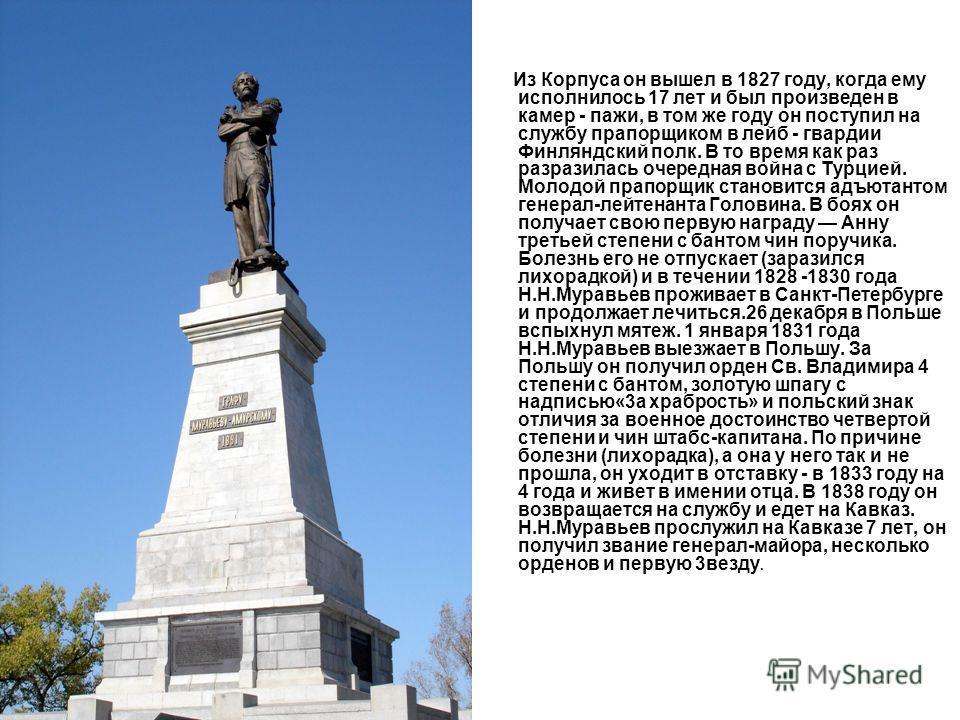 Из Корпуса он вышел в 1827 году, когда ему исполнилось 17 лет и был произведен в камер - пажи, в том же году он поступил на службу прапорщиком в лейб - гвардии Финляндский полк. В то время как раз разразилась очередная война с Турцией. Молодой прапор