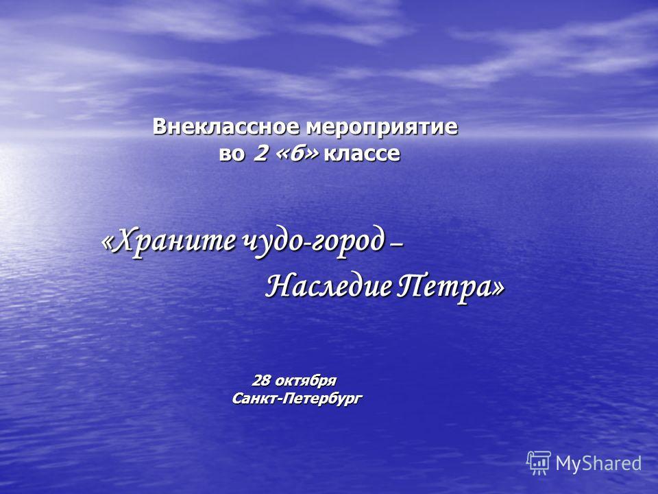 Внеклассное мероприятие Внеклассное мероприятие во 2 «б» классе во 2 «б» классе «Храните чудо - город – «Храните чудо - город – Наследие Петра» Наследие Петра» 28 октября 28 октября Санкт-Петербург Санкт-Петербург