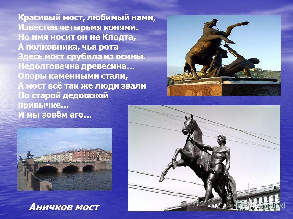 Красивый мост, любимый нами, Известен четырьмя конями. Но имя носит он не Клодта, А полковника, чья рота Здесь мост срубила из осины. Недолговечна древесина… Опоры каменными стали, А мост всё так же люди звали По старой дедовской привычке… И мы зовём