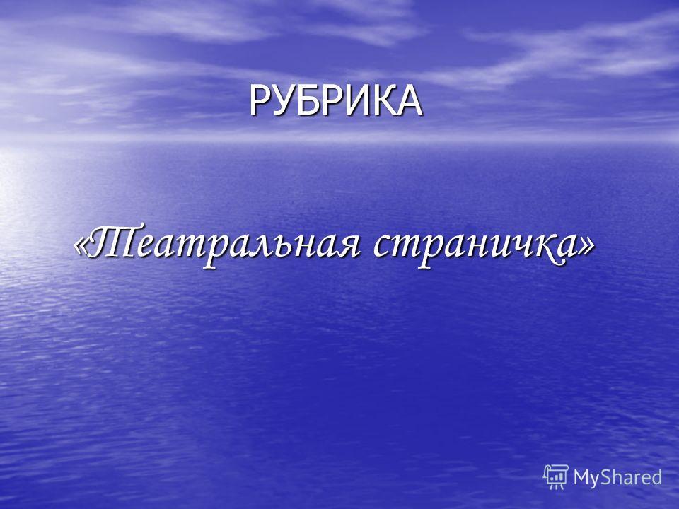 РУБРИКА РУБРИКА «Театральная страничка» «Театральная страничка»