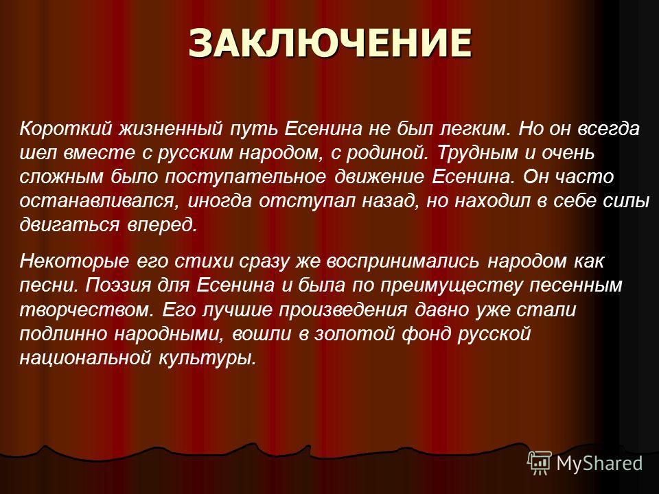 ЗАКЛЮЧЕНИЕ Короткий жизненный путь Есенина не был легким. Но он всегда шел вместе с русским народом, с родиной. Трудным и очень сложным было поступательное движение Есенина. Он часто останавливался, иногда отступал назад, но находил в себе силы двига