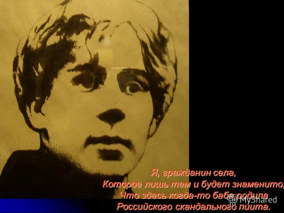 Я, гражданин села, Которое лишь тем и будет знаменито, Что здесь когда-то баба родила Российского скандального пиита.