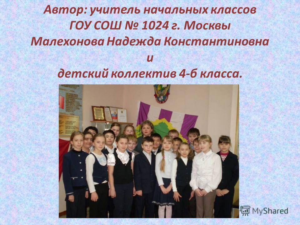 Автор: учитель начальных классов ГОУ СОШ 1024 г. Москвы Малехонова Надежда Константиновна и детский коллектив 4-б класса.