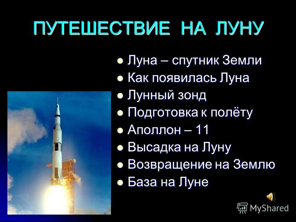 ПУТЕШЕСТВИЕ НА ЛУНУ Луна – спутник Земли Луна – спутник Земли Как появилась Луна Как появилась Луна Лунный зонд Лунный зонд Подготовка к полёту Подготовка к полёту Аполлон – 11 Аполлон – 11 Высадка на Луну Высадка на Луну Возвращение на Землю Возвращ