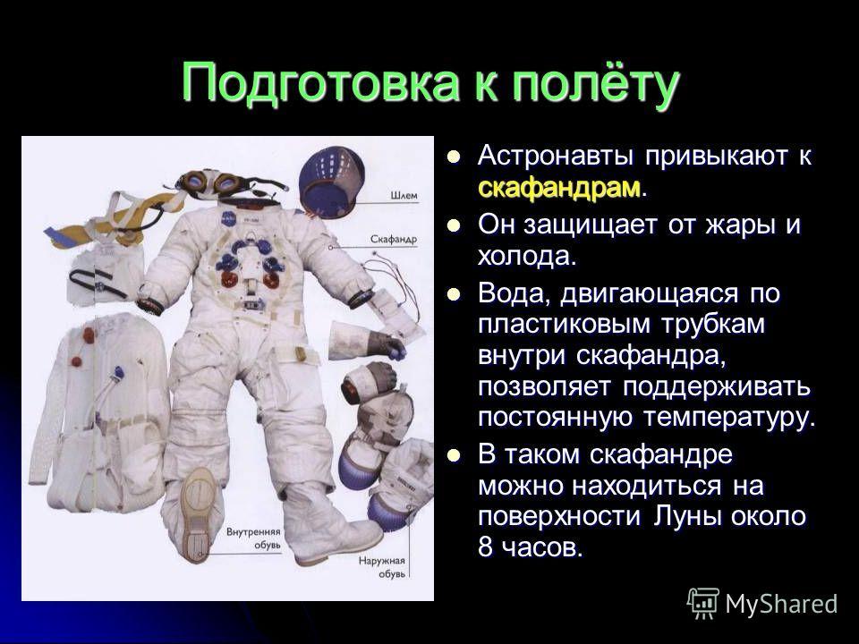 Подготовка к полёту Астронавты привыкают к скафандрам. Астронавты привыкают к скафандрам. Он защищает от жары и холода. Он защищает от жары и холода. Вода, двигающаяся по пластиковым трубкам внутри скафандра, позволяет поддерживать постоянную темпера