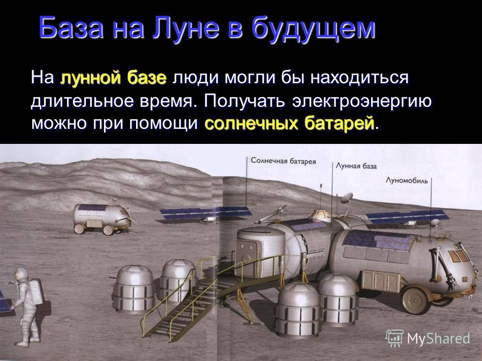 База на Луне в будущем На лунной базе люди могли бы находиться длительное время. Получать электроэнергию можно при помощи солнечных батарей. На лунной базе люди могли бы находиться длительное время. Получать электроэнергию можно при помощи солнечных