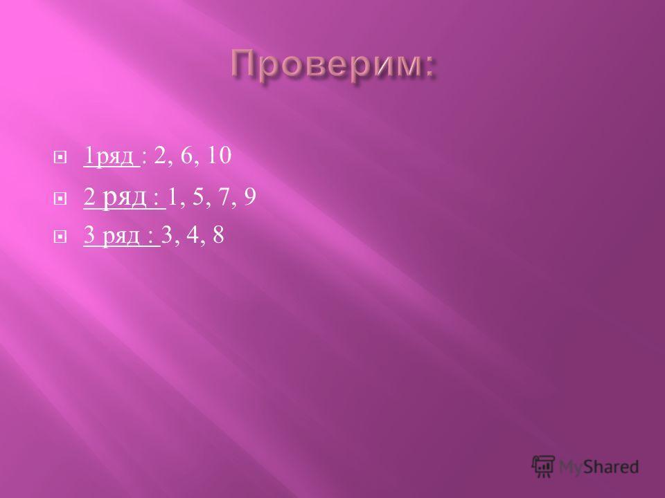1 ряд : 2, 6, 10 2 ряд : 1, 5, 7, 9 3 ряд : 3, 4, 8