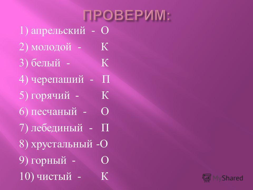 1) апрельский - О 2) молодой - К 3) белый - К 4) черепаший - П 5) горячий - К 6) песчаный - О 7) лебединый - П 8) хрустальный - О 9) горный - О 10) чистый - К