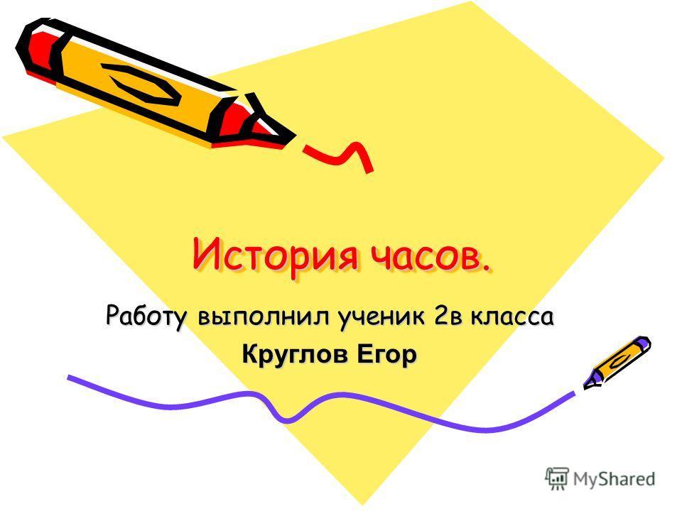 История часов. Работу выполнил ученик 2в класса Круглов Егор