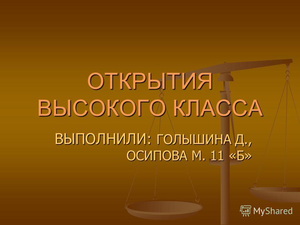ОТКРЫТИЯ ВЫСОКОГО КЛАССА ВЫПОЛНИЛИ: ГОЛЫШИНА Д., ОСИПОВА М. 11 «Б»