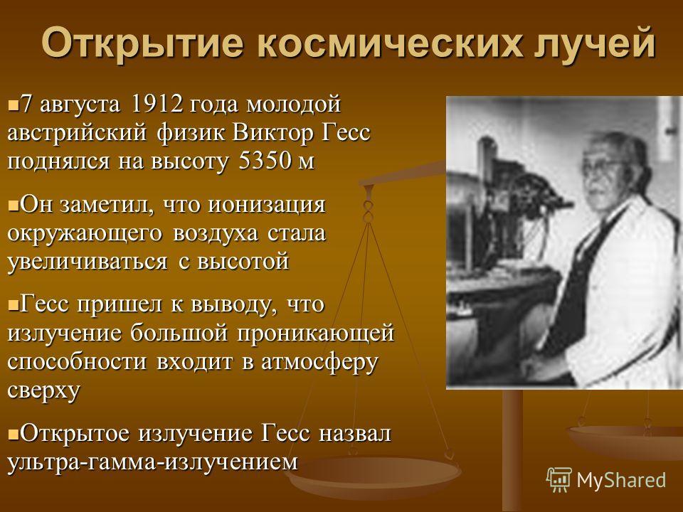 Открытие космических лучей 7 августа 1912 года молодой австрийский физик Виктор Гесс поднялся на высоту 5350 м Он заметил, что ионизация окружающего воздуха стала увеличиваться с высотой Гесс пришел к выводу, что излучение большой проникающей способн