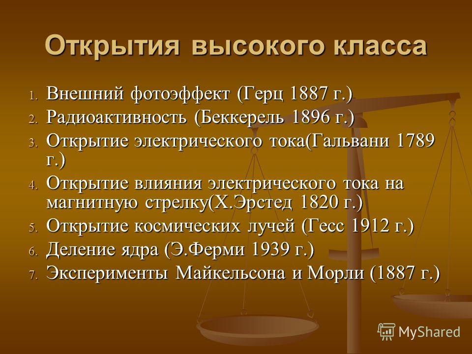 Открытия высокого класса 1. Внешний фотоэффект (Герц 1887 г.) 2. Радиоактивность (Беккерель 1896 г.) 3. Открытие электрического тока(Гальвани 1789 г.) 4. Открытие влияния электрического тока на магнитную стрелку(Х.Эрстед 1820 г.) 5. Открытие космичес