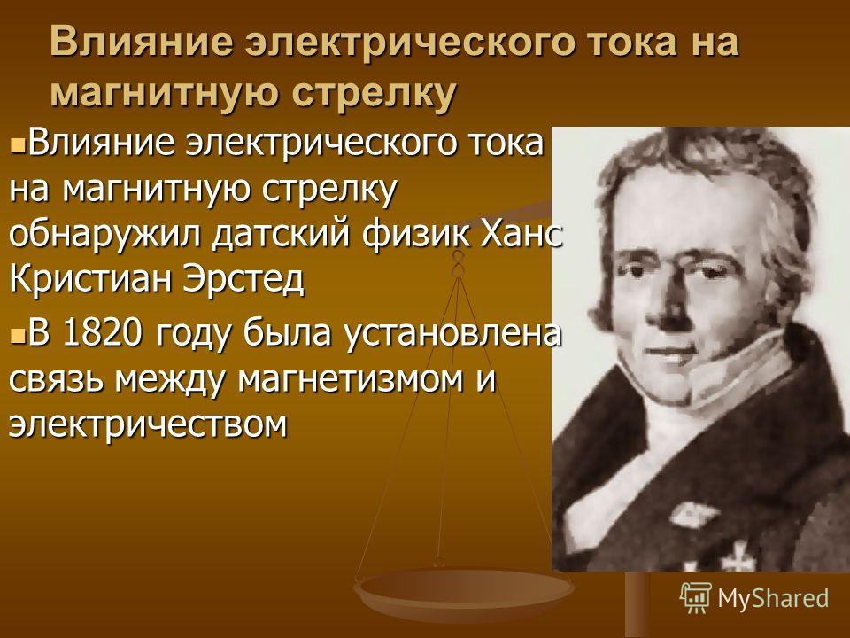 Влияние электрического тока на магнитную стрелку Влияние электрического тока на магнитную стрелку обнаружил датский физик Ханс Кристиан Эрстед В 1820 году была установлена связь между магнетизмом и электричеством