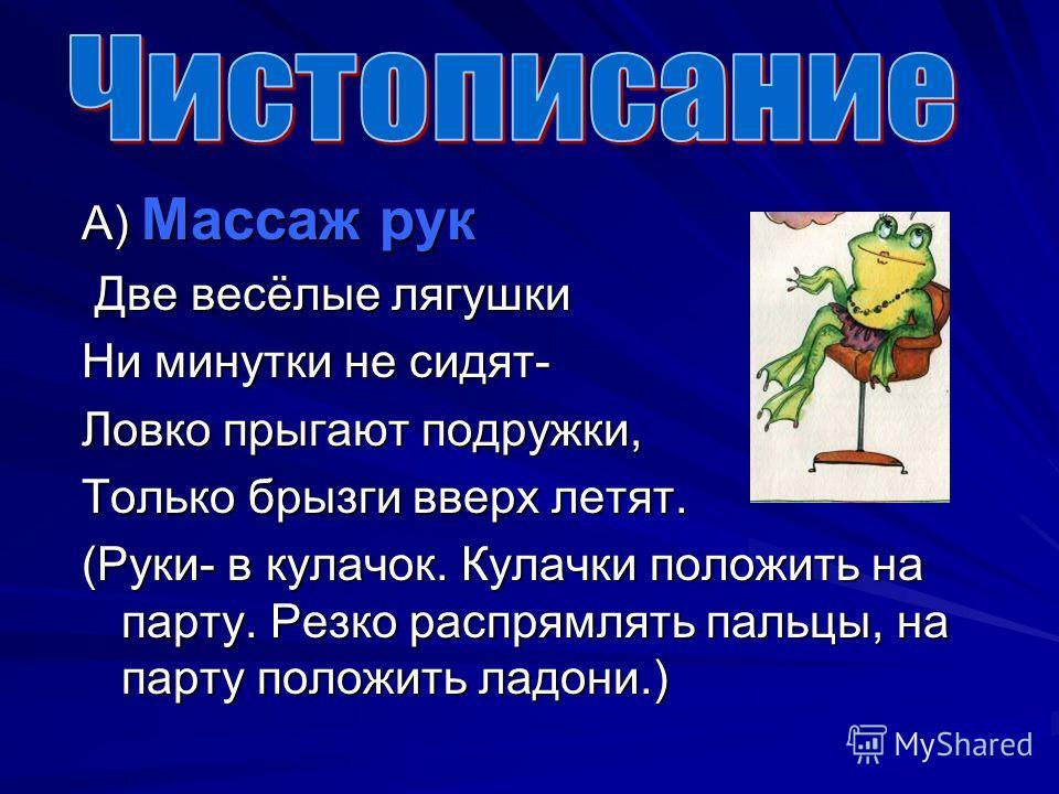 А) Массаж рук Две весёлые лягушки Две весёлые лягушки Ни минутки не сидят- Ловко прыгают подружки, Только брызги вверх летят. (Руки- в кулачок. Кулачки положить на парту. Резко распрямлять пальцы, на парту положить ладони.)