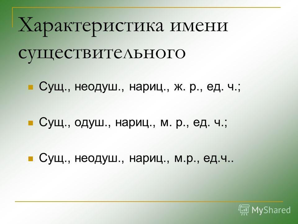 Характеристика имени существительного Сущ., неодуш., нариц., ж. р., ед. ч.; Сущ., одуш., нариц., м. р., ед. ч.; Сущ., неодуш., нариц., м.р., ед.ч..
