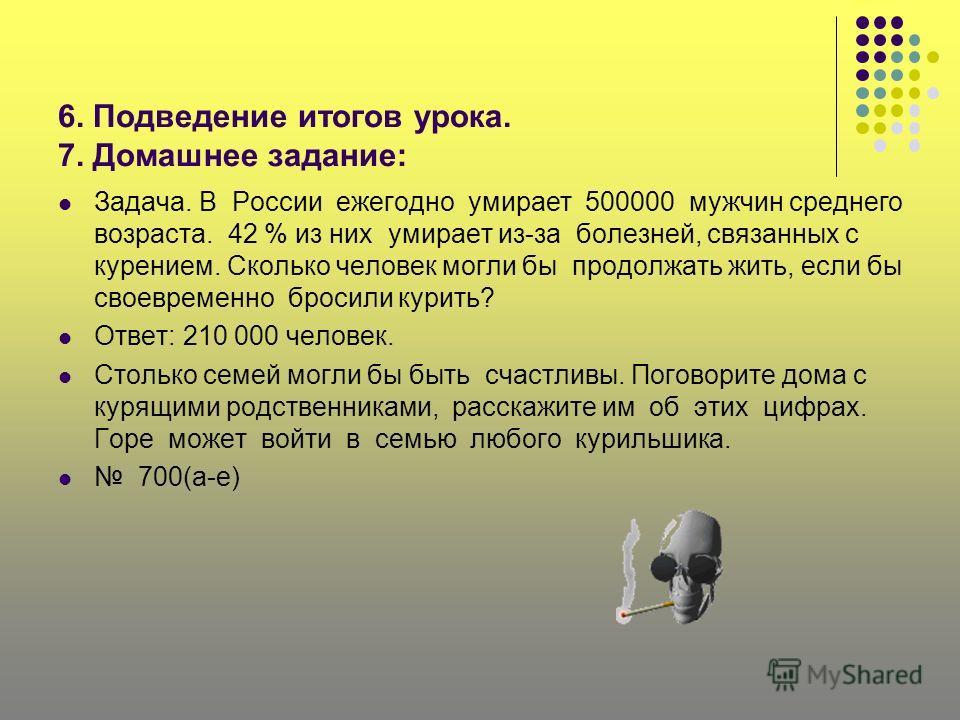 6. Подведение итогов урока. 7. Домашнее задание: Задача. В России ежегодно умирает 500000 мужчин среднего возраста. 42 % из них умирает из-за болезней, связанных с курением. Сколько человек могли бы продолжать жить, если бы своевременно бросили курит